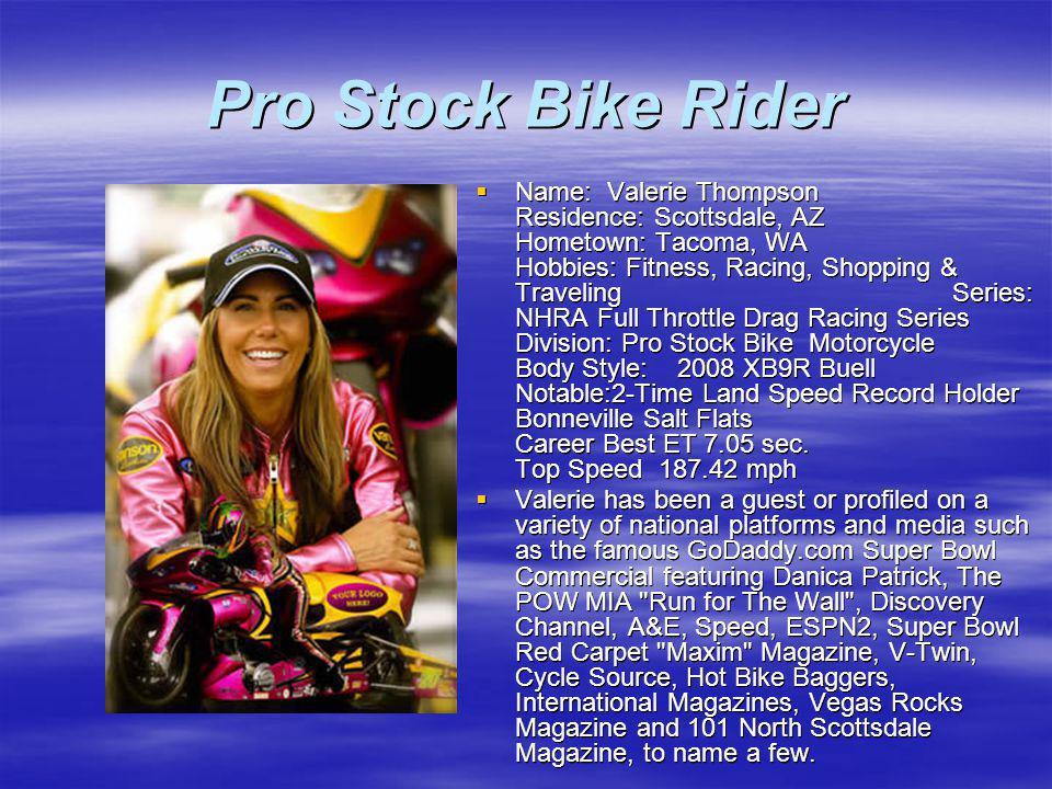 Pro Stock Bike Rider Name: Valerie Thompson Residence: Scottsdale, AZ Hometown: Tacoma, WA Hobbies: Fitness, Racing, Shopping & Traveling Series: NHRA