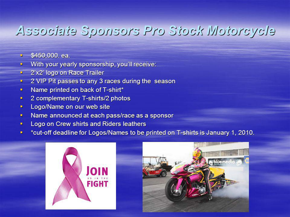 Associate Sponsors Pro Stock Motorcycle $450,000. ea. $450,000. ea. With your yearly sponsorship, youll receive: With your yearly sponsorship, youll r
