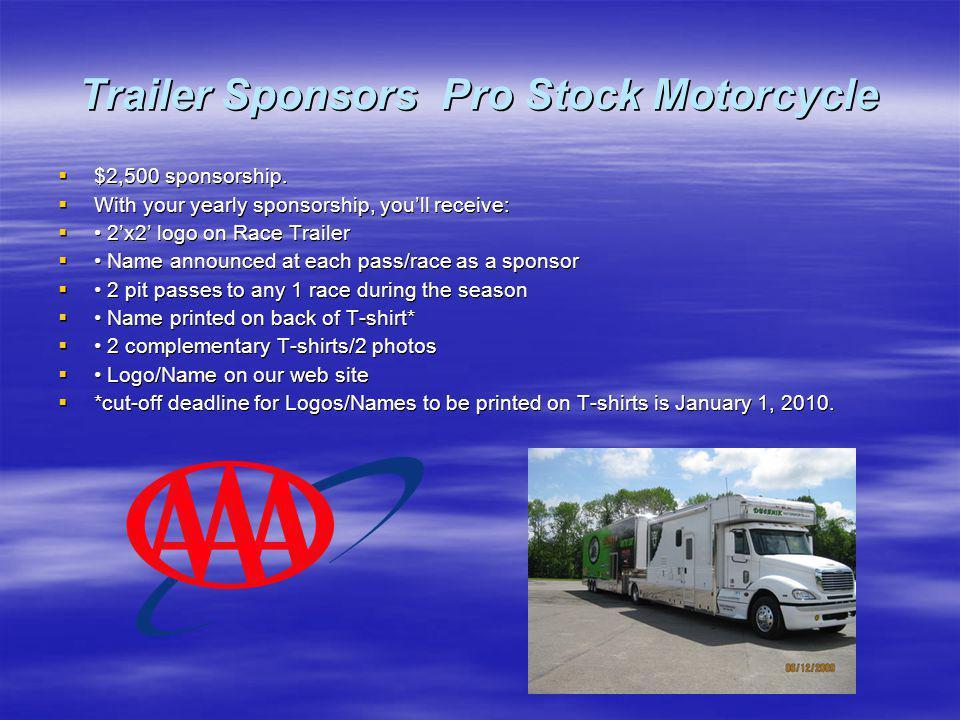 Trailer Sponsors Pro Stock Motorcycle $2,500 sponsorship. $2,500 sponsorship. With your yearly sponsorship, youll receive: With your yearly sponsorshi