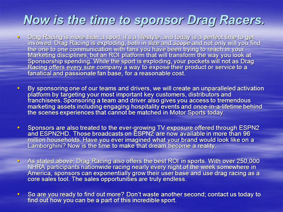 Now is the time to sponsor Drag Racers. Drag Racing is more than a sport, its a lifestyle, and today is a perfect time to get involved. Drag Racing is