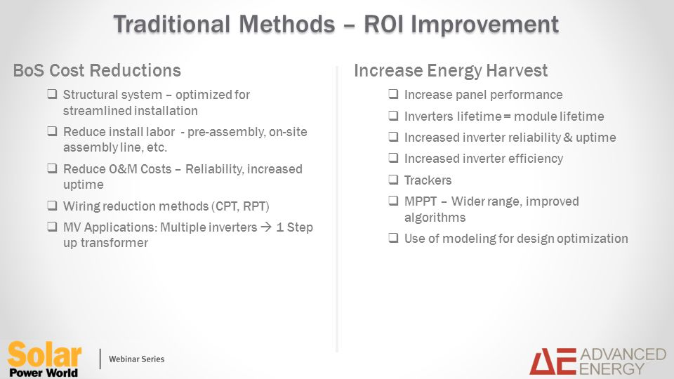 Traditional Methods – ROI Improvement BoS Cost Reductions Structural system – optimized for streamlined installation Reduce install labor - pre-assembly, on-site assembly line, etc.