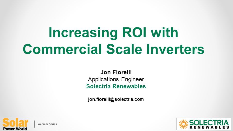 Increasing ROI with Commercial Scale Inverters Jon Fiorelli Applications Engineer Solectria Renewables jon.fiorelli@solectria.com