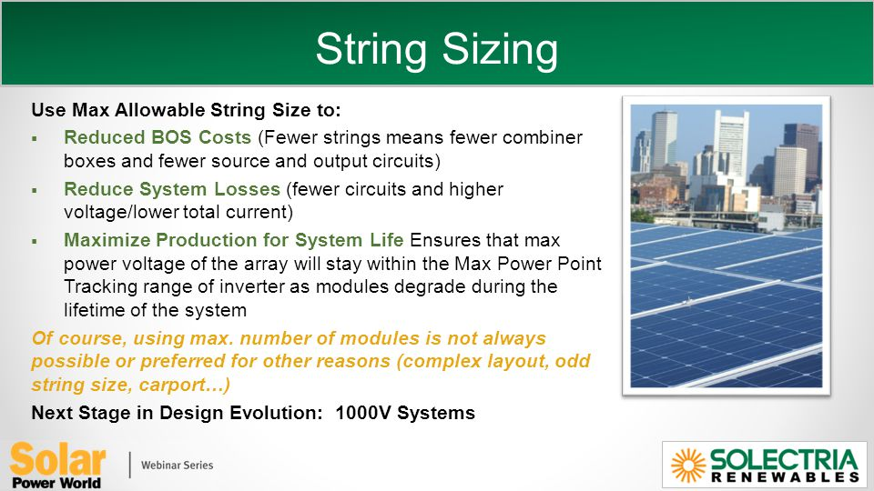 String Sizing Use Max Allowable String Size to: Reduced BOS Costs (Fewer strings means fewer combiner boxes and fewer source and output circuits) Reduce System Losses (fewer circuits and higher voltage/lower total current) Maximize Production for System Life Ensures that max power voltage of the array will stay within the Max Power Point Tracking range of inverter as modules degrade during the lifetime of the system Of course, using max.