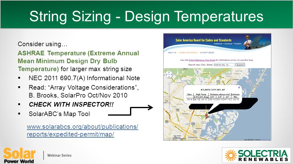 String Sizing - Design Temperatures Consider using… ASHRAE Temperature (Extreme Annual Mean Minimum Design Dry Bulb Temperature) for larger max string size NEC 2011 690.7(A) Informational Note Read: Array Voltage Considerations, B.