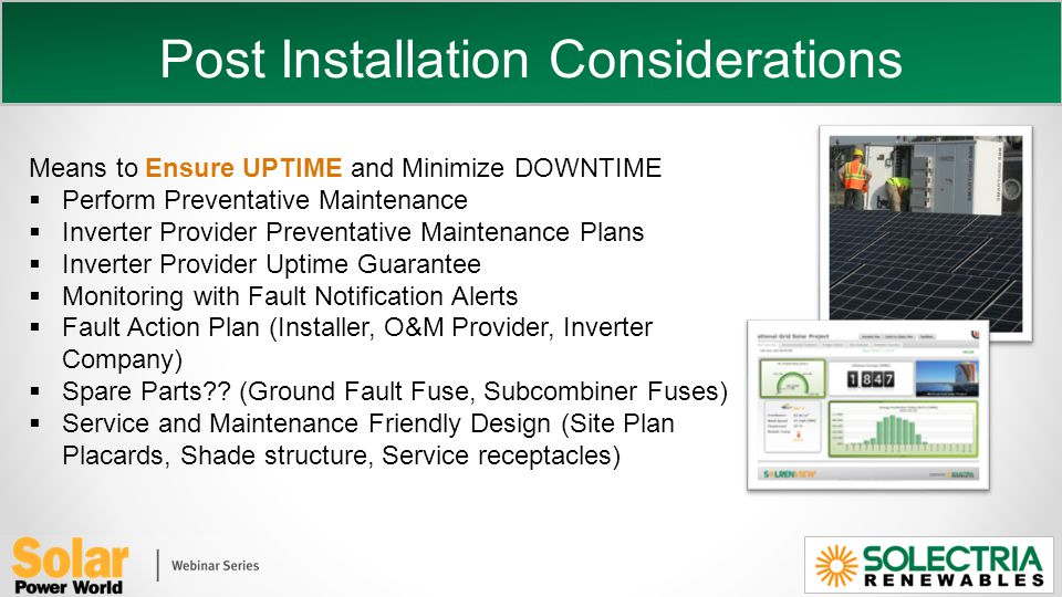 Post Installation Considerations Means to Ensure UPTIME and Minimize DOWNTIME Perform Preventative Maintenance Inverter Provider Preventative Maintenance Plans Inverter Provider Uptime Guarantee Monitoring with Fault Notification Alerts Fault Action Plan (Installer, O&M Provider, Inverter Company) Spare Parts .