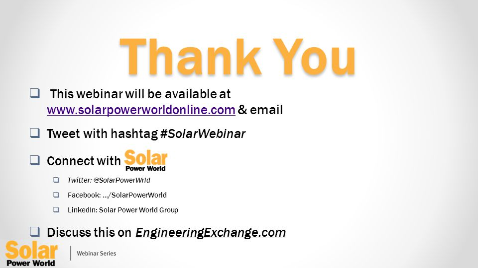Thank You This webinar will be available at www.solarpowerworldonline.com & email www.solarpowerworldonline.com Tweet with hashtag #SolarWebinar Connect with Twitter: @SolarPowerWrld Facebook: …/SolarPowerWorld LinkedIn: Solar Power World Group Discuss this on EngineeringExchange.com