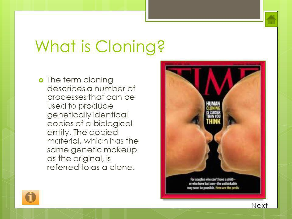 What is Cloning? The term cloning describes a number of processes that can be used to produce genetically identical copies of a biological entity. The