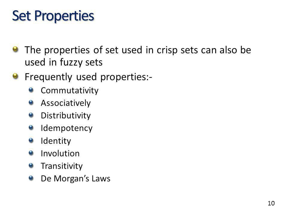 10 Set Properties The properties of set used in crisp sets can also be used in fuzzy sets Frequently used properties:- Commutativity Associatively Distributivity Idempotency Identity Involution Transitivity De Morgans Laws
