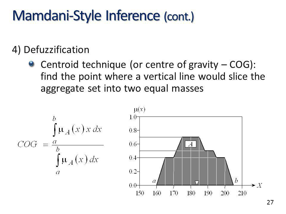27 Mamdani-Style Inference (cont.) 4) Defuzzification Centroid technique (or centre of gravity – COG): find the point where a vertical line would slice the aggregate set into two equal masses