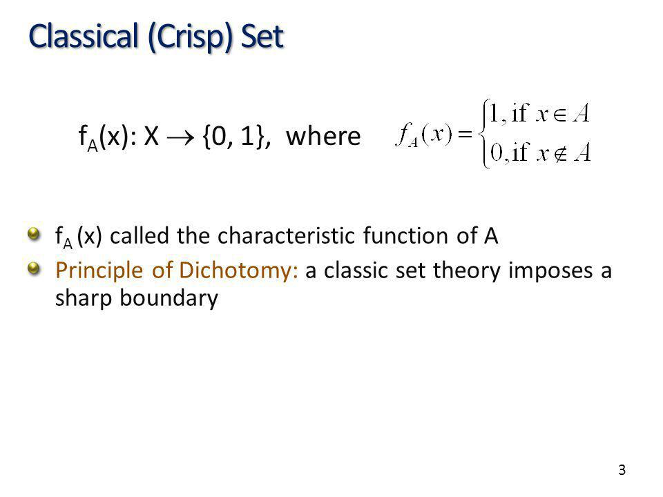 3 Classical (Crisp) Set f A (x) called the characteristic function of A Principle of Dichotomy: a classic set theory imposes a sharp boundary f A (x):