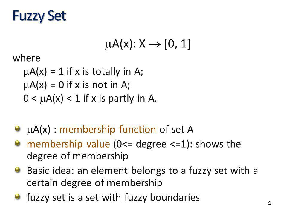 4 Fuzzy Set A(x): X [0, 1] where A(x) = 1 if x is totally in A; A(x) = 0 if x is not in A; 0 < A(x) < 1 if x is partly in A.