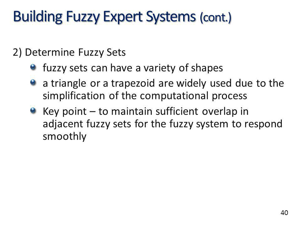 40 Building Fuzzy Expert Systems (cont.) 2) Determine Fuzzy Sets fuzzy sets can have a variety of shapes a triangle or a trapezoid are widely used due to the simplification of the computational process Key point – to maintain sufficient overlap in adjacent fuzzy sets for the fuzzy system to respond smoothly
