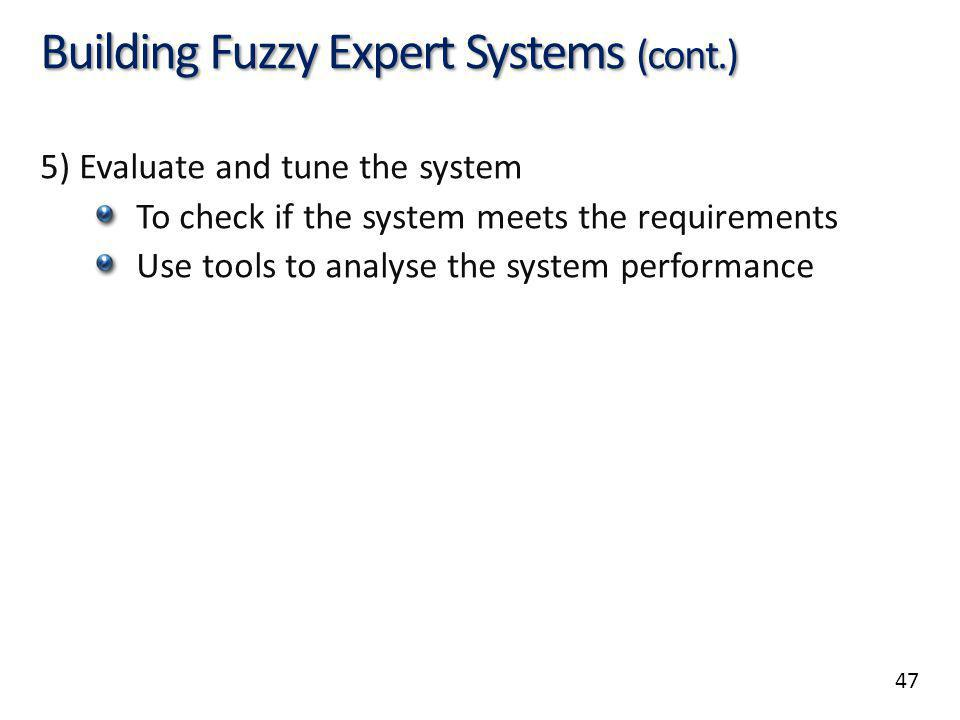 47 Building Fuzzy Expert Systems (cont.) 5) Evaluate and tune the system To check if the system meets the requirements Use tools to analyse the system