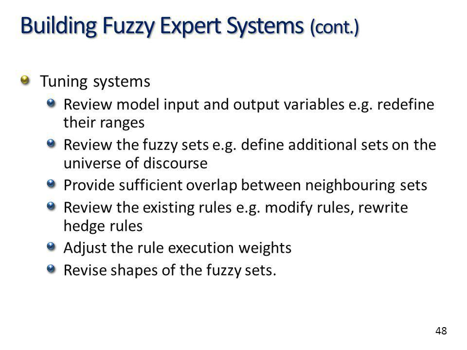 48 Building Fuzzy Expert Systems (cont.) Tuning systems Review model input and output variables e.g.
