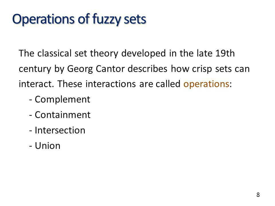 8 Operations of fuzzy sets The classical set theory developed in the late 19th century by Georg Cantor describes how crisp sets can interact.