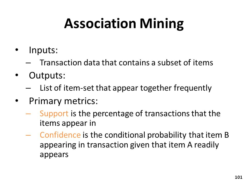 Association Mining Inputs: – Transaction data that contains a subset of items Outputs: – List of item-set that appear together frequently Primary metr