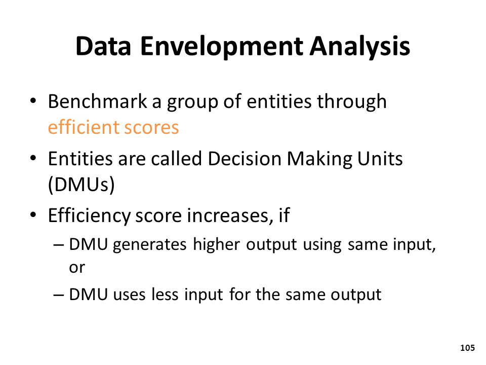 Data Envelopment Analysis Benchmark a group of entities through efficient scores Entities are called Decision Making Units (DMUs) Efficiency score inc