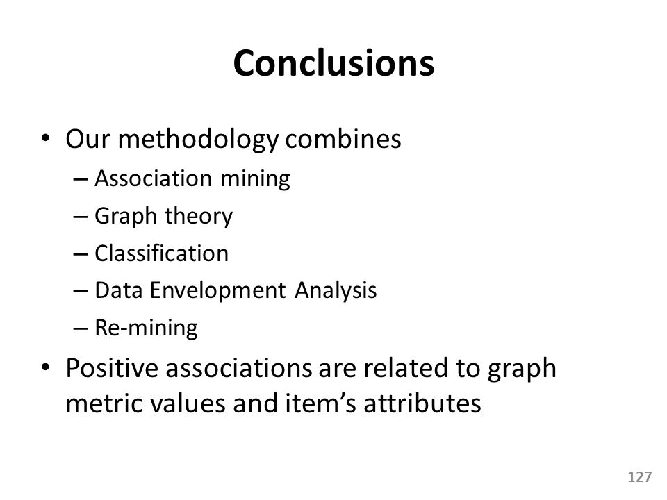 Conclusions Our methodology combines – Association mining – Graph theory – Classification – Data Envelopment Analysis – Re-mining Positive association