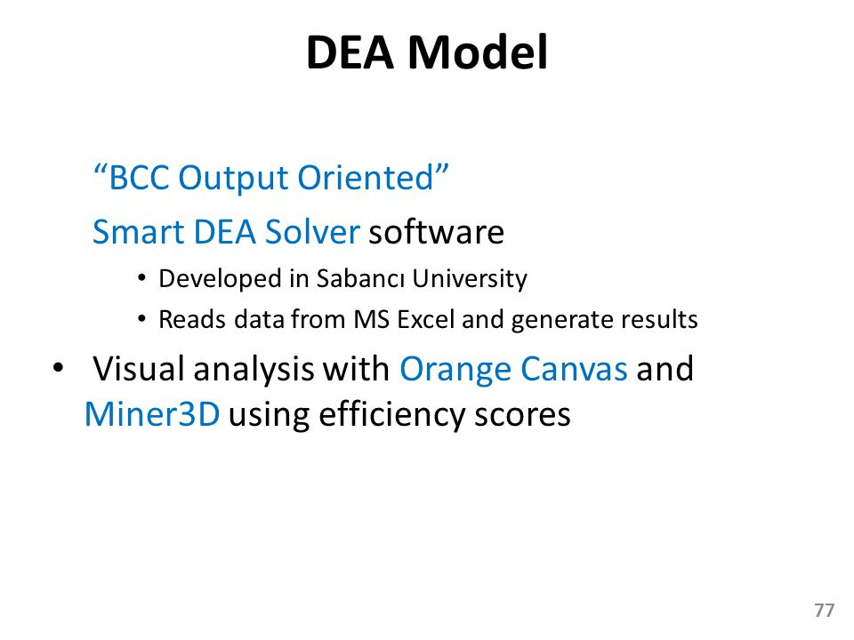 DEA Model BCC Output Oriented Smart DEA Solver software Developed in Sabancı University Reads data from MS Excel and generate results Visual analysis