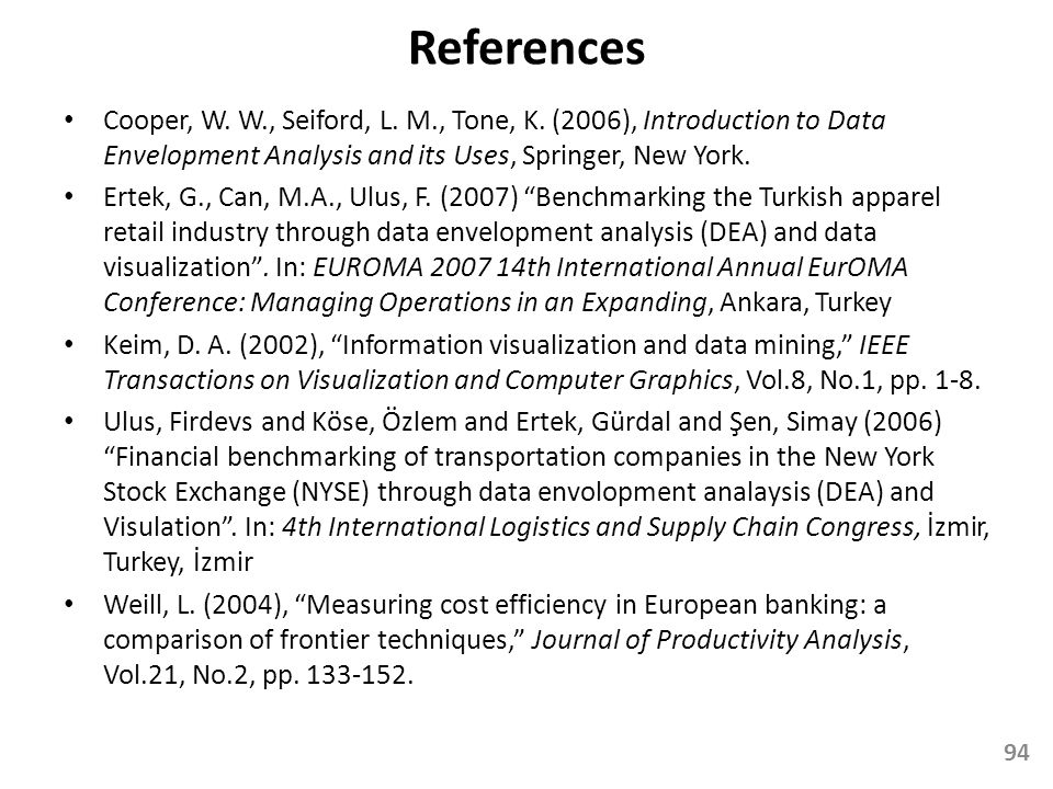 References Cooper, W. W., Seiford, L. M., Tone, K. (2006), Introduction to Data Envelopment Analysis and its Uses, Springer, New York. Ertek, G., Can,