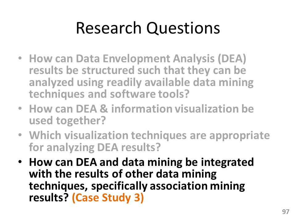 Research Questions How can Data Envelopment Analysis (DEA) results be structured such that they can be analyzed using readily available data mining te