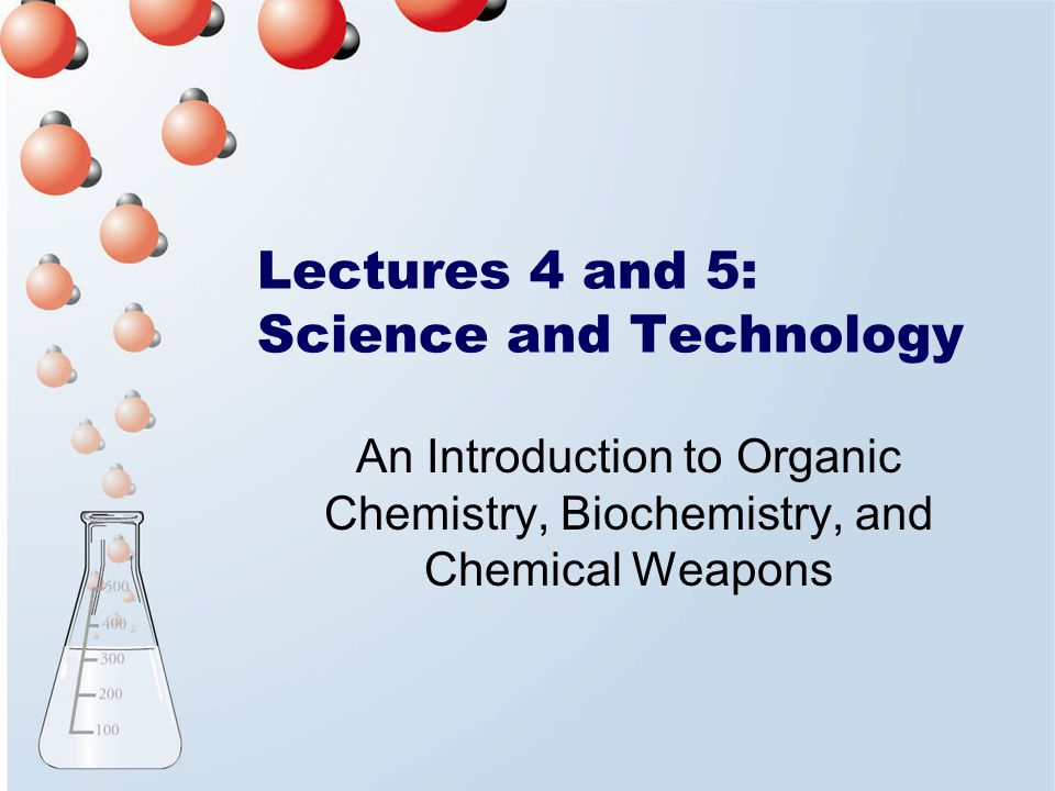 Lectures 4 and 5: Science and Technology An Introduction to Organic Chemistry, Biochemistry, and Chemical Weapons