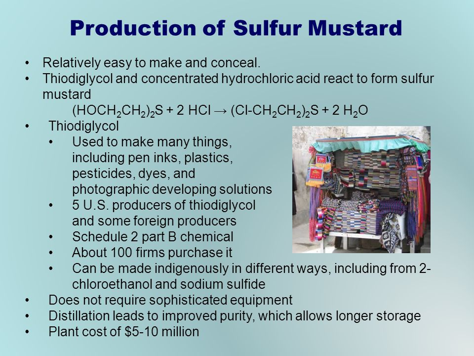 Production of Sulfur Mustard Relatively easy to make and conceal. Thiodiglycol and concentrated hydrochloric acid react to form sulfur mustard (HOCH 2