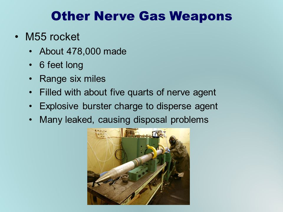 Other Nerve Gas Weapons M55 rocket About 478,000 made 6 feet long Range six miles Filled with about five quarts of nerve agent Explosive burster charge to disperse agent Many leaked, causing disposal problems