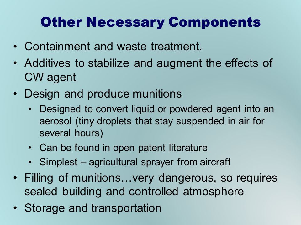 Other Necessary Components Containment and waste treatment. Additives to stabilize and augment the effects of CW agent Design and produce munitions De