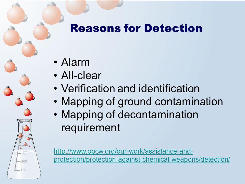 Alarm All-clear Verification and identification Mapping of ground contamination Mapping of decontamination requirement http://www.opcw.org/our-work/assistance-and- protection/protection-against-chemical-weapons/detection/ Reasons for Detection