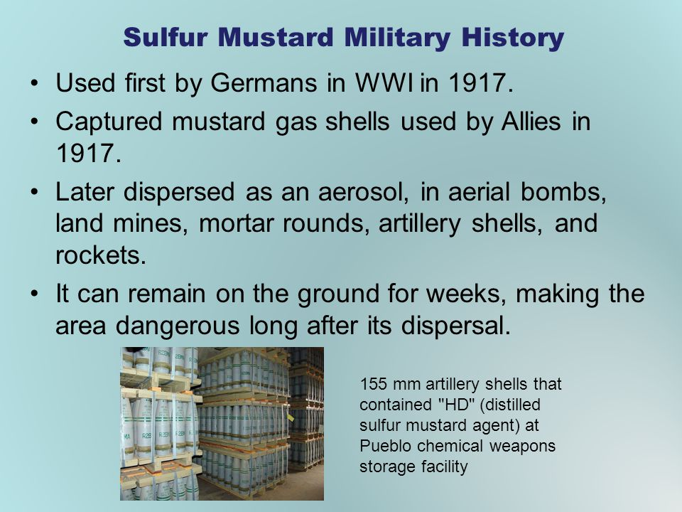 Sulfur Mustard Military History Used first by Germans in WWI in 1917. Captured mustard gas shells used by Allies in 1917. Later dispersed as an aeroso