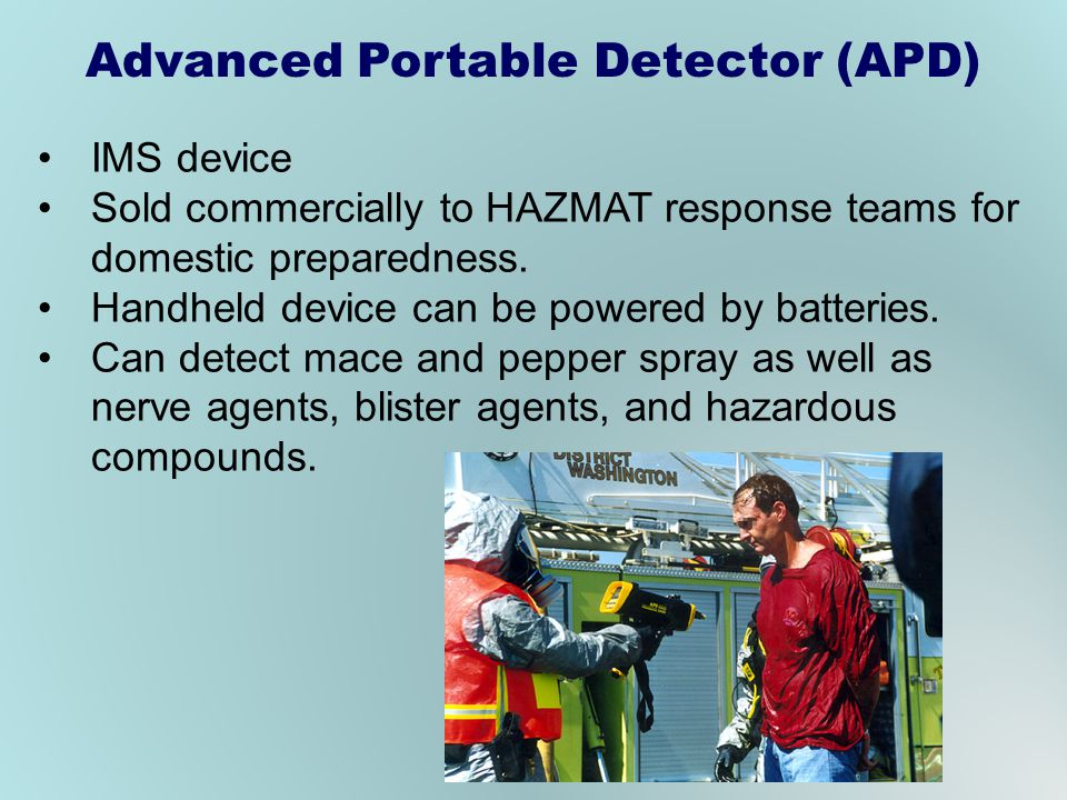 IMS device Sold commercially to HAZMAT response teams for domestic preparedness. Handheld device can be powered by batteries. Can detect mace and pepp