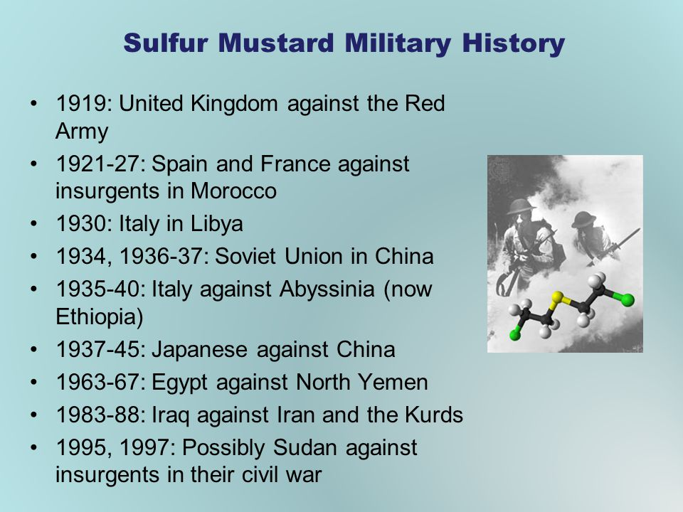 Sulfur Mustard Military History 1919: United Kingdom against the Red Army 1921-27: Spain and France against insurgents in Morocco 1930: Italy in Libya 1934, 1936-37: Soviet Union in China 1935-40: Italy against Abyssinia (now Ethiopia) 1937-45: Japanese against China 1963-67: Egypt against North Yemen 1983-88: Iraq against Iran and the Kurds 1995, 1997: Possibly Sudan against insurgents in their civil war