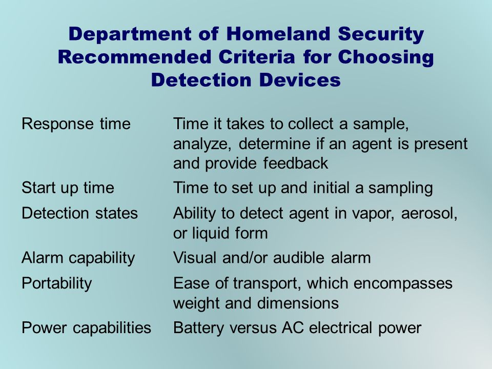 Department of Homeland Security Recommended Criteria for Choosing Detection Devices Response timeTime it takes to collect a sample, analyze, determine if an agent is present and provide feedback Start up timeTime to set up and initial a sampling Detection statesAbility to detect agent in vapor, aerosol, or liquid form Alarm capabilityVisual and/or audible alarm PortabilityEase of transport, which encompasses weight and dimensions Power capabilitiesBattery versus AC electrical power