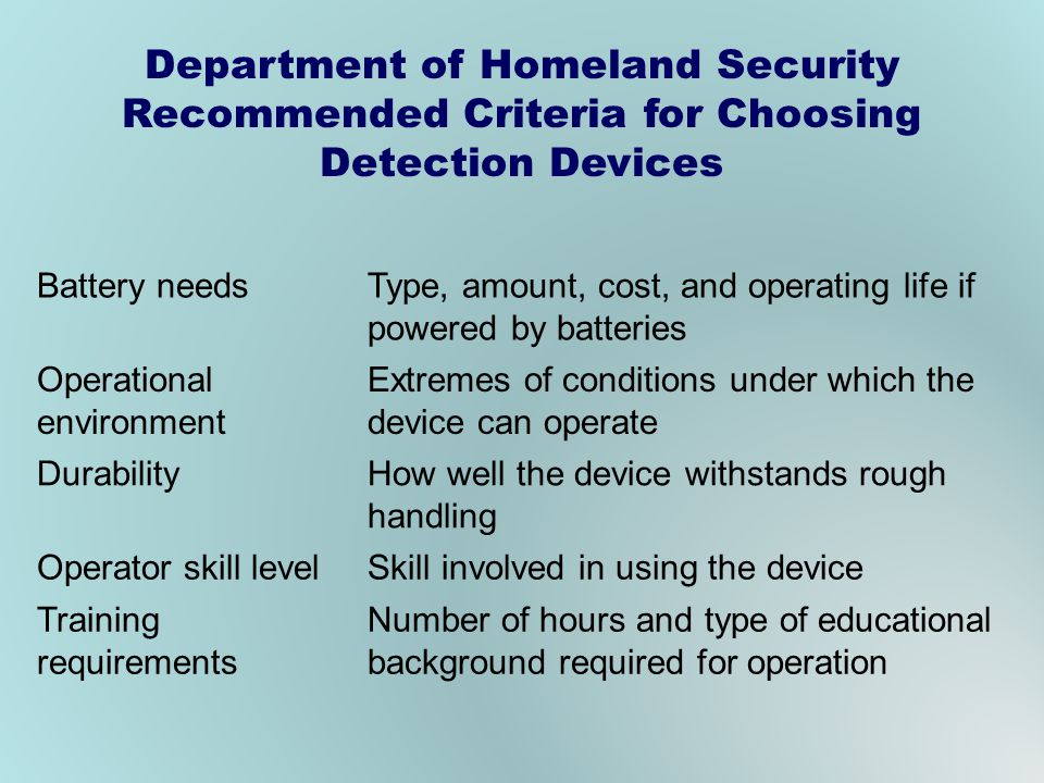 Department of Homeland Security Recommended Criteria for Choosing Detection Devices Battery needsType, amount, cost, and operating life if powered by