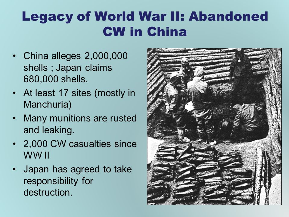 Legacy of World War II: Abandoned CW in China China alleges 2,000,000 shells ; Japan claims 680,000 shells. At least 17 sites (mostly in Manchuria) Ma