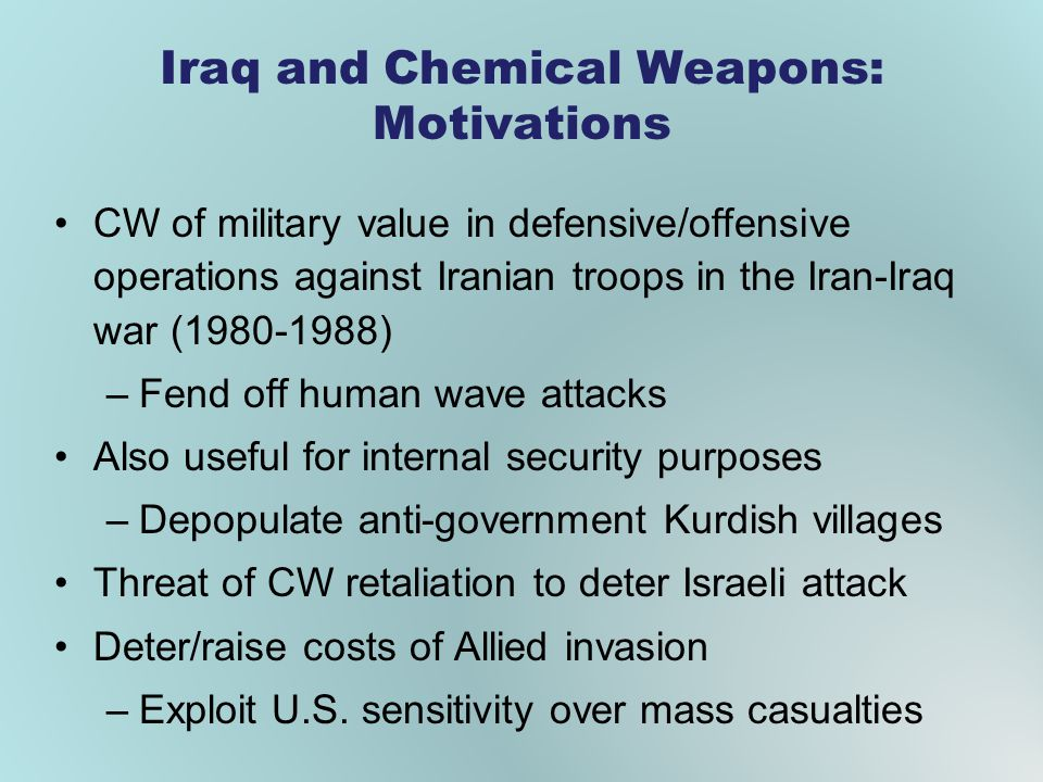 CW of military value in defensive/offensive operations against Iranian troops in the Iran-Iraq war (1980-1988) –Fend off human wave attacks Also useful for internal security purposes –Depopulate anti-government Kurdish villages Threat of CW retaliation to deter Israeli attack Deter/raise costs of Allied invasion –Exploit U.S.
