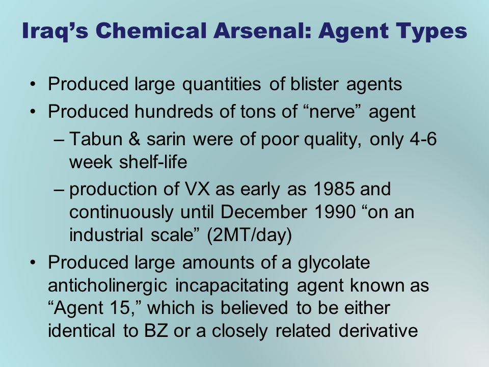 Iraqs Chemical Arsenal: Agent Types Produced large quantities of blister agents Produced hundreds of tons of nerve agent –Tabun & sarin were of poor quality, only 4-6 week shelf-life –production of VX as early as 1985 and continuously until December 1990 on an industrial scale (2MT/day) Produced large amounts of a glycolate anticholinergic incapacitating agent known as Agent 15, which is believed to be either identical to BZ or a closely related derivative
