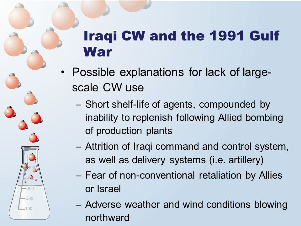 Iraqi CW and the 1991 Gulf War Possible explanations for lack of large- scale CW use –Short shelf-life of agents, compounded by inability to replenish following Allied bombing of production plants –Attrition of Iraqi command and control system, as well as delivery systems (i.e.