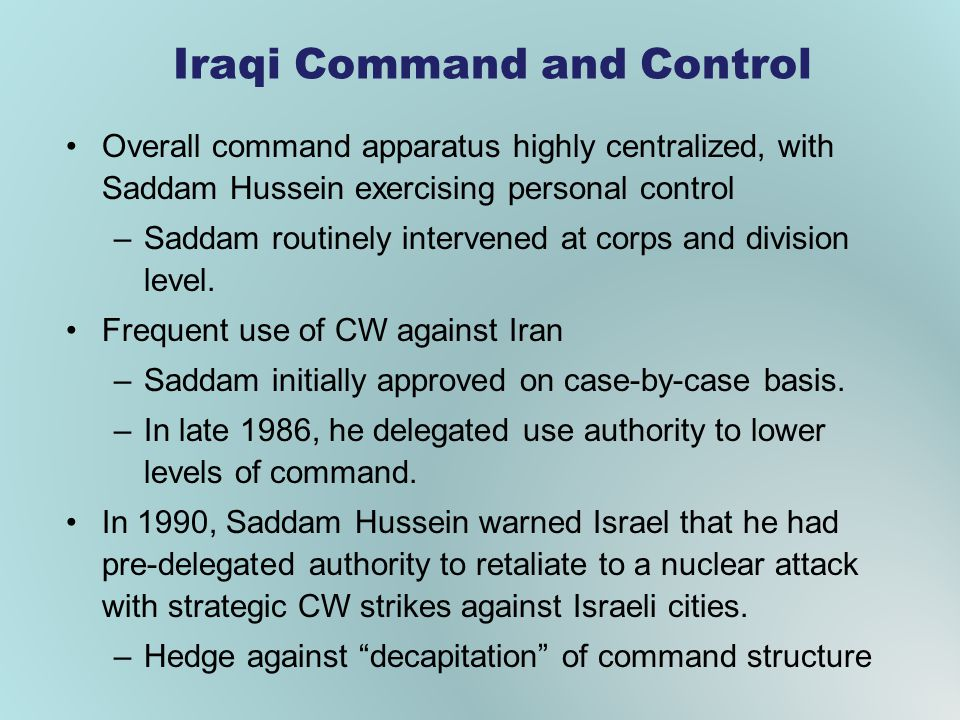 Iraqi Command and Control Overall command apparatus highly centralized, with Saddam Hussein exercising personal control –Saddam routinely intervened at corps and division level.