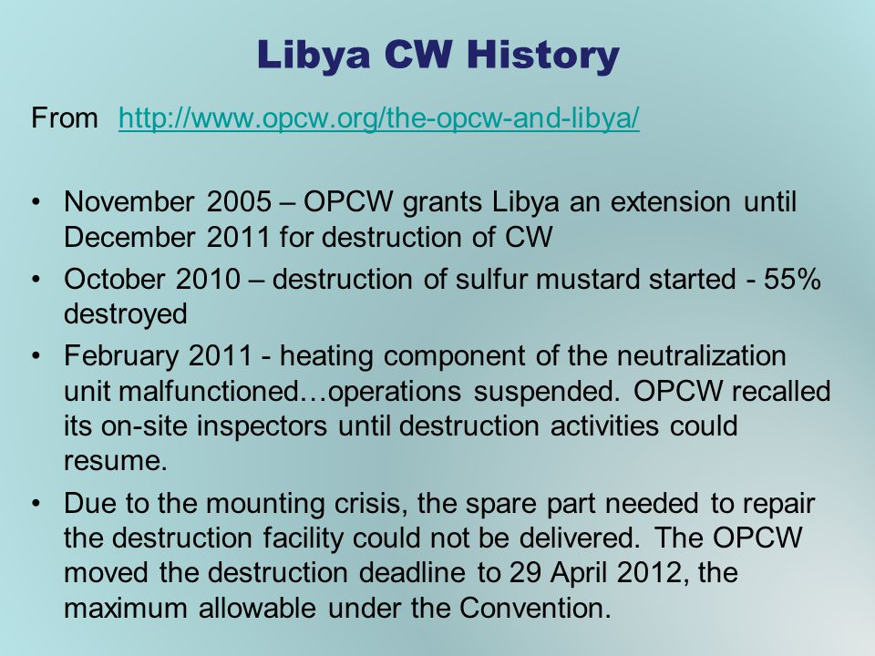 Libya CW History Fromhttp://www.opcw.org/the-opcw-and-libya/http://www.opcw.org/the-opcw-and-libya/ November 2005 – OPCW grants Libya an extension until December 2011 for destruction of CW October 2010 – destruction of sulfur mustard started - 55% destroyed February 2011 - heating component of the neutralization unit malfunctioned…operations suspended.