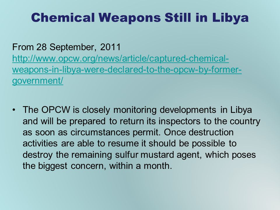 Chemical Weapons Still in Libya From 28 September, 2011 http://www.opcw.org/news/article/captured-chemical- weapons-in-libya-were-declared-to-the-opcw-by-former- government/ http://www.opcw.org/news/article/captured-chemical- weapons-in-libya-were-declared-to-the-opcw-by-former- government/ The OPCW is closely monitoring developments in Libya and will be prepared to return its inspectors to the country as soon as circumstances permit.