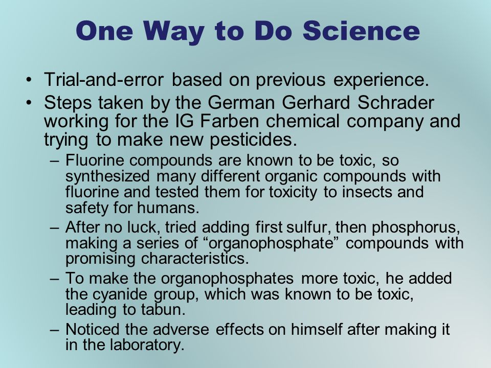 One Way to Do Science Trial-and-error based on previous experience. Steps taken by the German Gerhard Schrader working for the IG Farben chemical comp