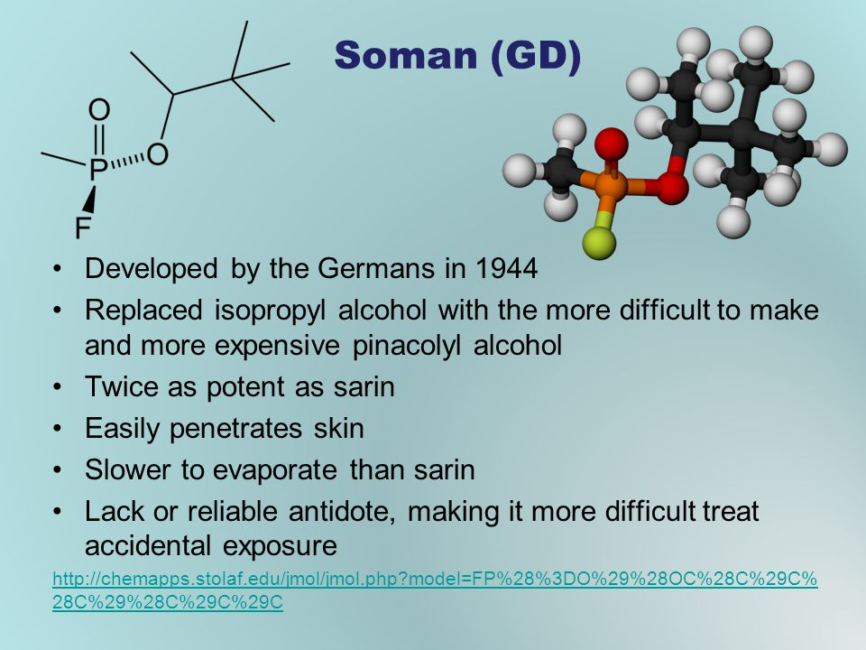 Soman (GD) Developed by the Germans in 1944 Replaced isopropyl alcohol with the more difficult to make and more expensive pinacolyl alcohol Twice as p