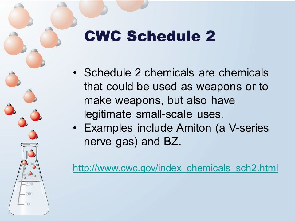 CWC Schedule 2 Schedule 2 chemicals are chemicals that could be used as weapons or to make weapons, but also have legitimate small-scale uses.