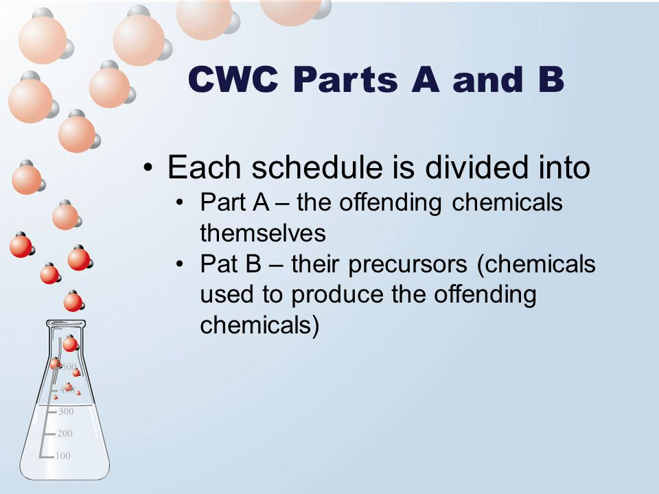 CWC Parts A and B Each schedule is divided into Part A – the offending chemicals themselves Pat B – their precursors (chemicals used to produce the of