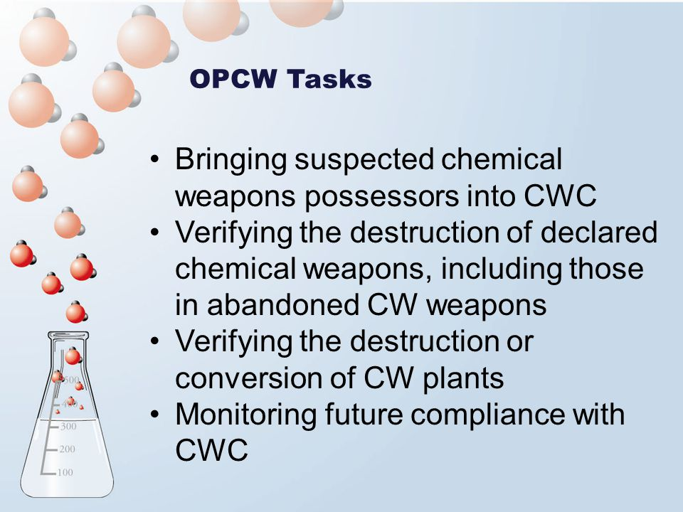 OPCW Tasks Bringing suspected chemical weapons possessors into CWC Verifying the destruction of declared chemical weapons, including those in abandoned CW weapons Verifying the destruction or conversion of CW plants Monitoring future compliance with CWC