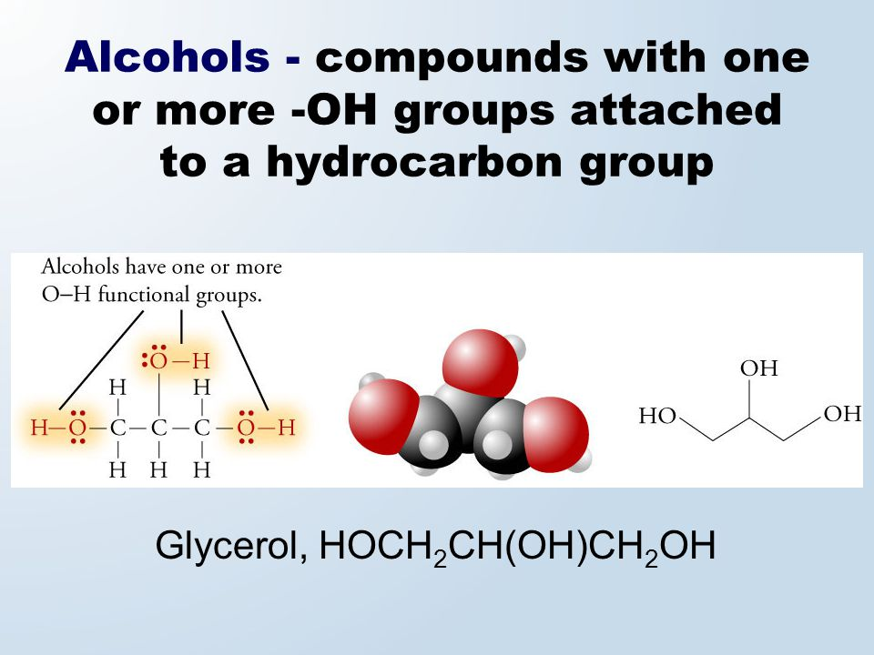 Alcohols - compounds with one or more -OH groups attached to a hydrocarbon group Glycerol, HOCH 2 CH(OH)CH 2 OH