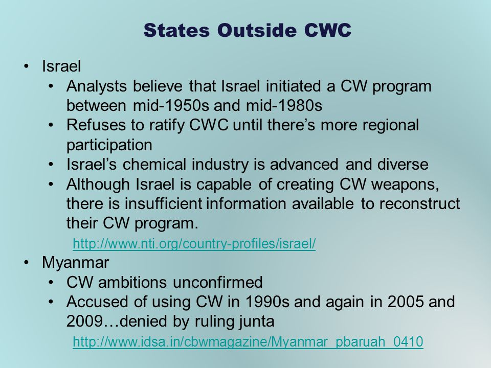 States Outside CWC Israel Analysts believe that Israel initiated a CW program between mid-1950s and mid-1980s Refuses to ratify CWC until theres more regional participation Israels chemical industry is advanced and diverse Although Israel is capable of creating CW weapons, there is insufficient information available to reconstruct their CW program.