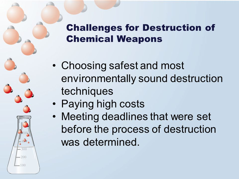 Challenges for Destruction of Chemical Weapons Choosing safest and most environmentally sound destruction techniques Paying high costs Meeting deadlines that were set before the process of destruction was determined.